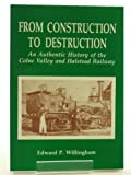From Construction to Destruction: An Authentic History of the Colne Valley and Halstead Railway Edward P. Willingham