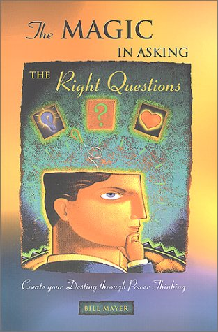 The Magic In Asking The Right Questions: Create Your Destiny Through Power Thinking, Bill Mayer