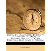 Escuela del Gran Maestro de Espiritu San Felipe Neri: En La Qual ... Se Ense a la Practica de La Vida Espiritual...