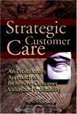 Strategic customer care:an evolutionary approach to increasing customer value and profitability