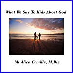 What We Say to Kids About God: Grown-Ups Need Faith Lessons Also | Alice Camille