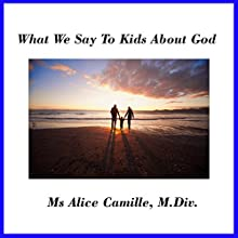 What We Say to Kids About God: Grown-Ups Need Faith Lessons Also  by Alice Camille Narrated by Alice Camille