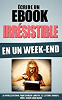 Ecrire Un Ebook Irr�sistible En Un Week-End: La Nouvelle M�thode Pour Ecrire Un Livre Que Les Lecteurs Adorent, Pr�t A Vendre Lundi Matin