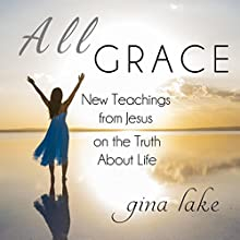 All Grace: New Teachings from Jesus on the Truth About Life Audiobook by Gina Lake Narrated by Fred Kennedy