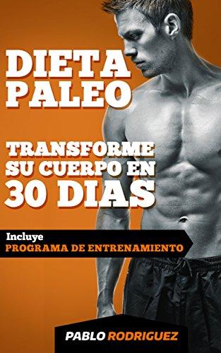 Dieta paleolítica - Transforme su cuerpo en 30 días con la dieta Paleo: Programa de alimentación y entrenamiento para bajar de peso, quemar grasas, definir ... ganar musculatura con la dieta Paleolitica
