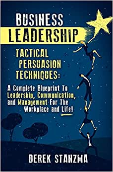 Business Leadership: Tactical Persuasion Techniques - A Complete Blueprint To Leadership, Communication, And Management For The Workplace And Life!
