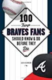 100 Things Braves Fans Should Know & Do Before They Die (100 Things...Fans Should Know)