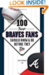 100 Things Braves Fans Should Know &...