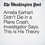 Amelia Earhart Didn't Die in a Plane Crash, Investigator Says. This Is His Theory | Cleve R. Wootson Jr.