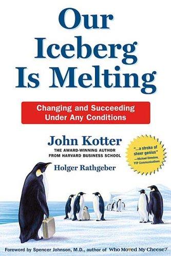 Our Iceberg Is Melting: Changing and Succeeding Under Any Conditions, John Kotter, Holger Rathgeber, Spenser Johnson