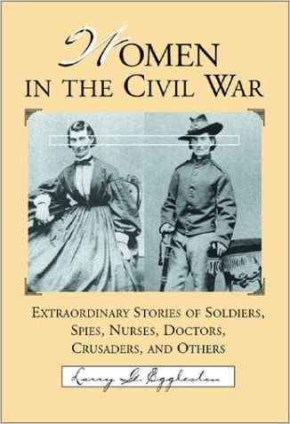Women in the Civil War: Extraordinary Stories of Soldiers, Spies, Nurses, Doctors, Crusaders, and Others written by Larry G. Eggleston