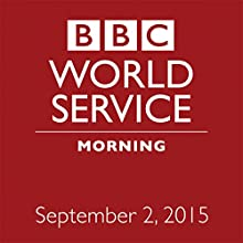 September 02, 2015: Morning  by  BBC Newshour Narrated by Owen Bennett-Jones, Lyse Doucet, Robin Lustig, Razia Iqbal, James Coomarasamy, Julian Marshall
