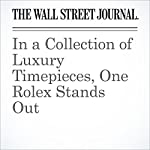 In a Collection of Luxury Timepieces, One Rolex Stands Out | Christina Binkley