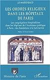 echange, troc Jean-Paul Martineaud - Les ordres religieux dans les hôpitaux de Paris. Les congrégations hospitalières dans les hôpitaux de l'Assistance publique