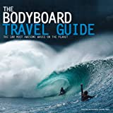 The Bodyboard Travel Guide: The 100 Most Awesome Waves on the Planet