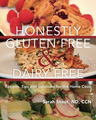 Honestly Gluten Free & Dairy Free: Recipes, Tips and Solutions for the Home  Cook by ND, CCN, Sarah Stout