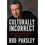 Culturally Incorrect: How Clashing Worldviews Affect Your Future ~ Rod Parsley