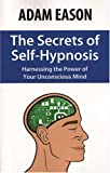 The Secrets of Self-Hypnosis: Harnessing the Power of Your Unconscious Mind