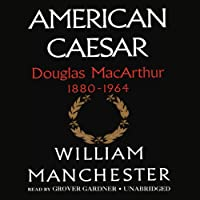 American Caesar: Douglas MacArthur 1880-1964 (       UNABRIDGED) by William Manchester Narrated by Grover Gardner