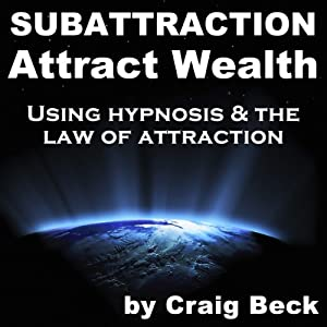 Subattraction Attract Wealth: Using Hypnosis & The Law Of Attraction | [Craig Beck]