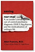 Saving Normal: An Insider's Revolt Against Out-of-Control Psychiatric Diagnosis, DSM-5, Big Pharma, and the Medicalization of Ordinary Life by Allen Frances (May 3 2013)