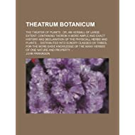 Theatrum Botanicum; The Theater of Plants Or, an Herball of Large Extent Containing Therein a More Ample and Exact...