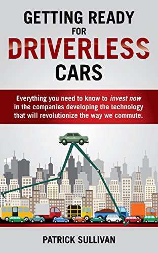Getting Ready for Driverless Cars: Everything you need to know to invest now in the companies developing the technology that will revolutionize the way we commute (Autonomous Car compare prices)