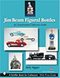 Jim Beam Figural Bottles: An Unauthorized Collectors Guide (Schiffer Book for Collectors)