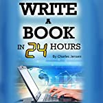 Write a Book in 24 Hours: Book Writing Tips for Fiction and Non-Fiction | Charles Jensen