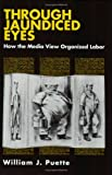 img - for Through Jaundiced Eyes: How the Media View Organized Labor (ILR Press books) book / textbook / text book