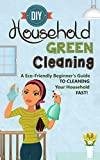 DIY Household Green Cleaning - A Eco-Friendly Beginner's Guide To Cleaning Your Household FAST! (speed cleaning - green cleaning - diy green cleaning -     hacks - minimalism cleaning Book 6)