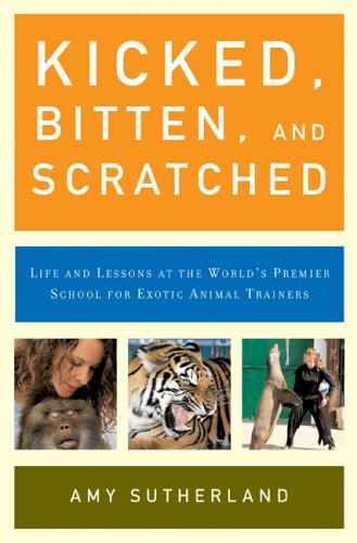 Kicked, Bitten, and Scratched: Life and Lessons at the World's Premier School for Exotic Animal Trainers, Amy Sutherland