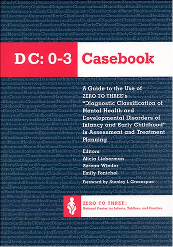 DC:0-3 Casebook: A Guide to the Use of Zero to Three's Diagnostic Classification of Mental Health and Developmental Disorders of Infancy and Early Childhood in Assessment and Treatment Planning