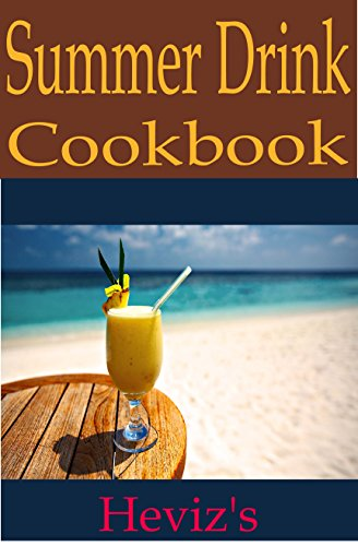 Summer Drink Recipes. The Tastiest Summer Party Cocktails, Fruit Punch and Lemonade Recipes, And Drinks For Year-Round Refreshment (Tastiest Drink Recipes Cookbooks) by Heviz's
