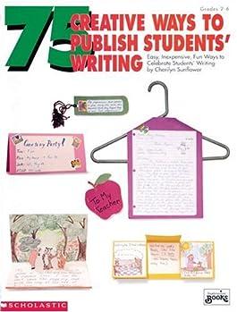 75 Creative Ways to Publish Students' Writing (Grades 2-6)