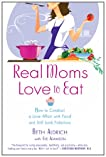 Real Moms Love to Eat: How to Conduct a Love Affair with Food and Still Look Fabulous