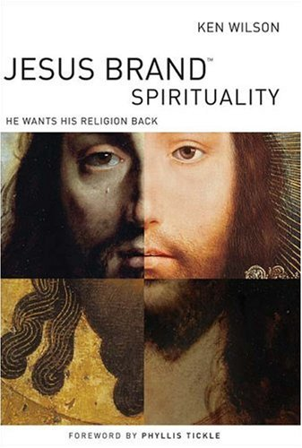 Jesus Brand Spirituality: He Wants His Religion Back, Ken Wilson