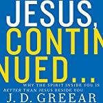 Jesus, Continued: Why the Spirit Inside You Is Better Than Jesus Beside You | J. D. Greear