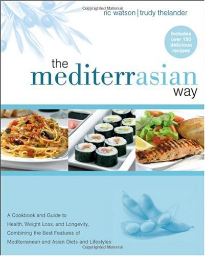The MediterrAsian Way: A Cookbook and Guide to Health, Weight Loss, and Longevity, Combining the Best Features of Mediterranean and Asian Diets and Lifestyles