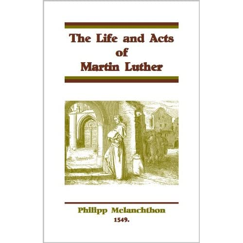 The Life and Acts of Martin Luther Phliip Melanchthon