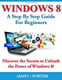 James J Burton Windows 8: A Step By Step Guide For Beginners: Discover the Secrets to Unleash the Power of Windows 8!