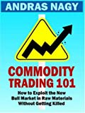 Commodity Trading 101: How to Exploit the New Bull Market in Raw Materials without Getting Killed