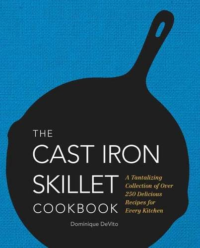 Download The Cast Iron Skillet Cookbook: A Tantalizing Collection of Over 200 Delicious Recipes for Every Kitchen