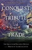 img - for Conquest, Tribute, and Trade: The Quest for Precious Metals and the Birth of Globalization book / textbook / text book