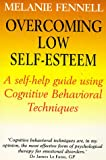 Overcoming Low Self-Esteem: A Self-Help Guide Using Cognitive Behavioral Techniques: Self-help Guide Using Cognitive Behavioural Techniques (Overcoming Books) Dr Melanie Fennell