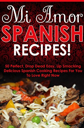 Cookbooks Of The Week: Mi Amor Spanish Recipes! 50 Perfect, Drop Dead Easy, Lip Smacking Delicious Spanish Cooking Recipes for You to Love Right Now (spanish cooking, cookbooks of the week series) by Victoria Love