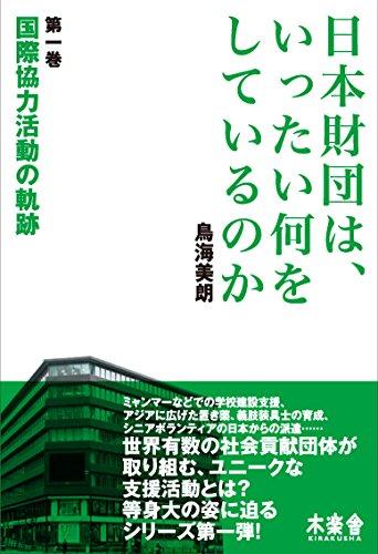 日本財団は、いったい何をしているのか〈第1巻〉国際協力活動の軌跡
