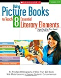 Using Picture Books to Teach 8 Essential Literary Elements: An Annotated Bibliography of More Than 100 Books With Model Lessons to Deepen Students Comprehension (Teaching Resources)