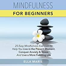 Mindfulness for Beginners: 25 Easy Mindfulness Exercises to Help You Live in the Present Moment, Conquer Anxiety and Stress, and Live a More Fulfilling Life (       UNABRIDGED) by Ella Marie Narrated by Laurie Allen