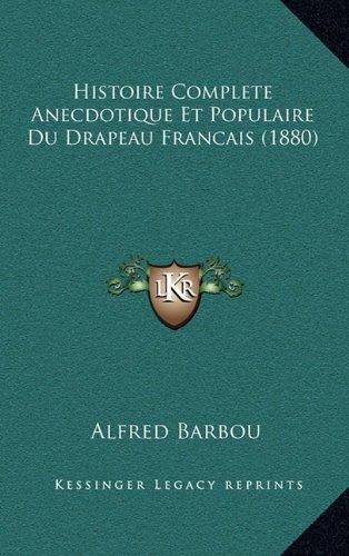 Histoire Complete Anecdotique Et Populaire Du Drapeau Francais (1880)